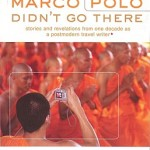 Marco Polo Didn't Go There: Stories and Revelations from One Decade as a Postmodern Travel Write